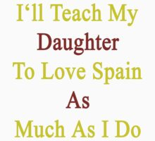 I'll Teach My Daughter To Love Spain As Much As I Do  by supernova23