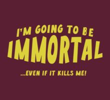 I'm Going To Be Immortal ... Even If It Kills Me! by BrightDesign
