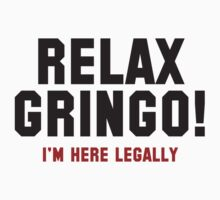 Relax Gringo! I'm Here Legally by BrightDesign