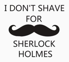 I Don't Shave For Sherlock Holmes (black writing) by imoulton