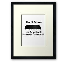I Don't Shave For Sherlock (but i would for Cumberbatch) Framed Print