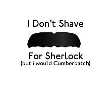 I Don't Shave For Sherlock (but i would for Cumberbatch) Photographic Print