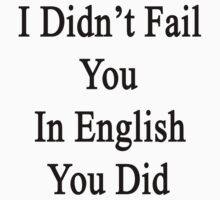 I Didn't Fail You In English You Did  by supernova23