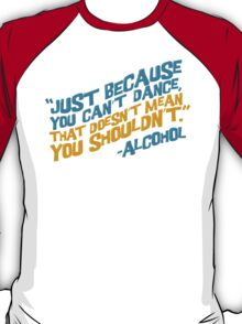 """""""You can totally dance!"""" -Alcohol T-Shirt"""