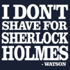 """I don't shave for Sherlock Holmes."" by Blinky2lame"