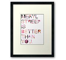Meryl Streep is better than you. Framed Print