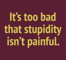 It's Too Bad That Stupidity Isn't Painful by BrightDesign