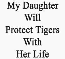 My Daughter Will Protect Tigers With Her Life  by supernova23