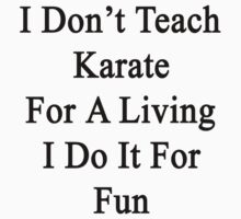 I Don't Teach Karate For A Living I Do It For Fun  by supernova23