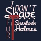 I Don't Shave For Sherlock Holmes by KitsuneDesigns