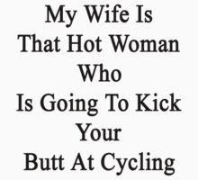 My Wife Is That Hot Woman Who Is Going To Kick Your Butt At Cycling  by supernova23