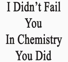 I Didn't Fail You In Chemistry You Did  by supernova23