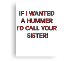 If I wanted a HUMMER I'd call your sister Canvas Print