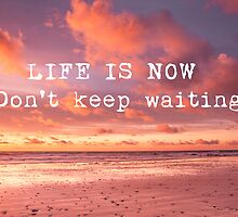 LIFE IS NOW. Don't keep waiting.  by Zoe Power