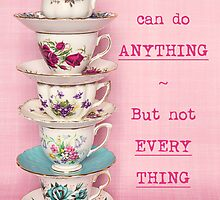 You can do ANYTHING. But not EVERYTHING. Tea cup version by Zoe Power