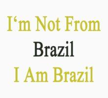 I'm Not From Brazil I Am Brazil  by supernova23