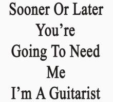 Sooner Or Later You're Going To Need Me I'm A Guitarist  by supernova23