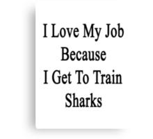 I Love My Job Because I Get To Train Sharks  Canvas Print