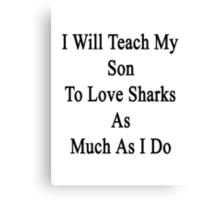 I Will Teach My Son To Love Sharks As Much As I Do  Canvas Print