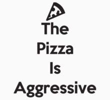 The Pizza Is Aggressive by parallaxdingo