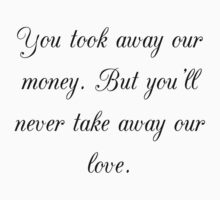 You took away our money. But you'll never take away our love. by Carla  Rosales