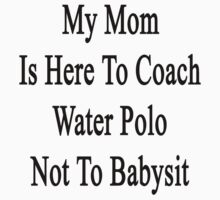 My Mom Is Here To Coach Water Polo Not To Babysit  by supernova23