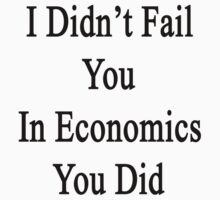 I Didn't Fail You In Economics You Did  by supernova23