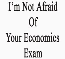 I'm Not Afraid Of Your Economics Exam  by supernova23