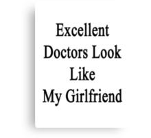 Excellent Doctors Look Like My Girlfriend  Canvas Print