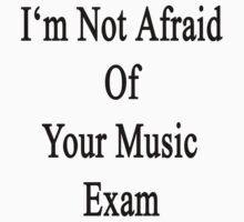 I'm Not Afraid Of Your Music Exam  by supernova23