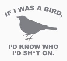 If I Was A Bird, I'd Know Who I'd Shit On. by BrightDesign