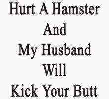 Hurt A Hamster And My Husband Will Kick Your Butt  by supernova23