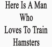 Here Is A Man Who Loves To Train Hamsters  by supernova23