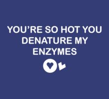 You're so hot you denature my enzymes by squidyes