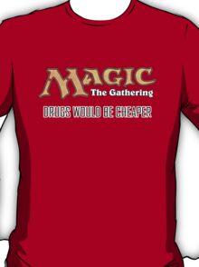 Magic: Drugs would be cheaper T-Shirt