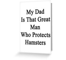 My Dad Is That Great Man Who Protects Hamsters  Greeting Card