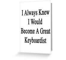 I Always Knew I Would Become A Great Keyboardist  Greeting Card