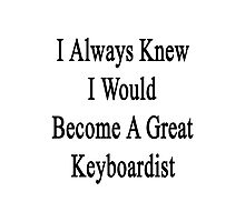 I Always Knew I Would Become A Great Keyboardist  Photographic Print
