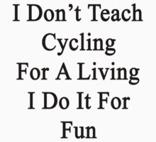 I Don't Teach Cycling For A Living I Do It For Fun  by supernova23