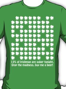 13% of Irishman are sober tonight. Stop the madness, buy me a beer! T-Shirt