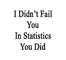 I Didn't Fail You In Statistics You Did  Photographic Print