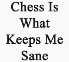 Chess Is What Keeps Me Sane  by supernova23