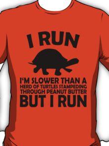 I RUN. I'm slower than a herd of turtles stampeding through peanut butter, but I run T-Shirt