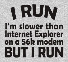 I RUN. I'm slower than Internet Explorer on a 56k modem, but I run. by digerati