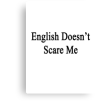 English Doesn't Scare Me  Canvas Print