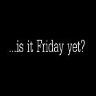 Is it Friday yet? by John Medbury (LAZY J Studios)