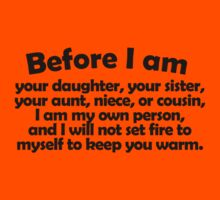 Before I am your daughter, your sister, your aunt, niece, or cousin, I am my own person, and I will not set fire to myself to keep you warm. Kids Clothes
