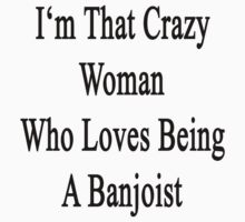 I'm That Crazy Woman Who Loves Being A Banjoist  by supernova23