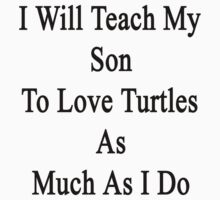 I Will Teach My Son To Love Turtles As Much As I Do  by supernova23
