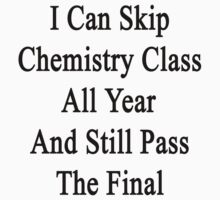 I Can Skip Chemistry Class All Year And Still Pass The Final  by supernova23